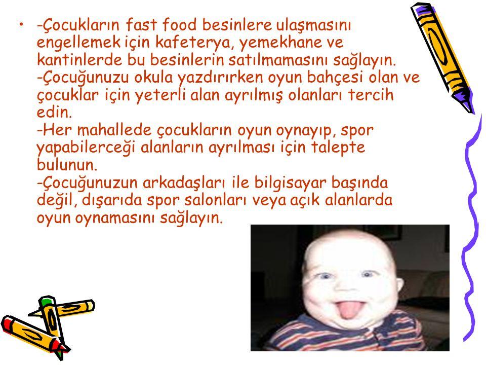 -Çocukların fast food besinlere ulaşmasını engellemek için kafeterya, yemekhane ve kantinlerde bu besinlerin satılmamasını sağlayın. -Çocuğunuzu okula