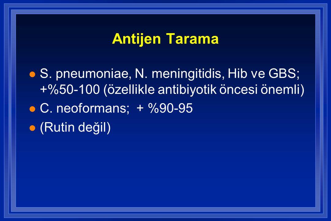 Antijen Tarama l S. pneumoniae, N. meningitidis, Hib ve GBS; +%50-100 (özellikle antibiyotik öncesi önemli) l C. neoformans; + %90-95 l (Rutin değil)