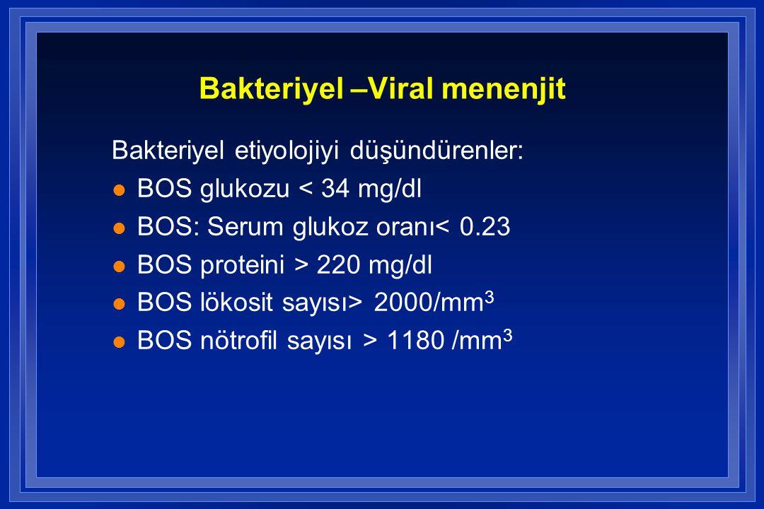 Bakteriyel –Viral menenjit Bakteriyel etiyolojiyi düşündürenler: l BOS glukozu < 34 mg/dl l BOS: Serum glukoz oranı< 0.23 l BOS proteini > 220 mg/dl l