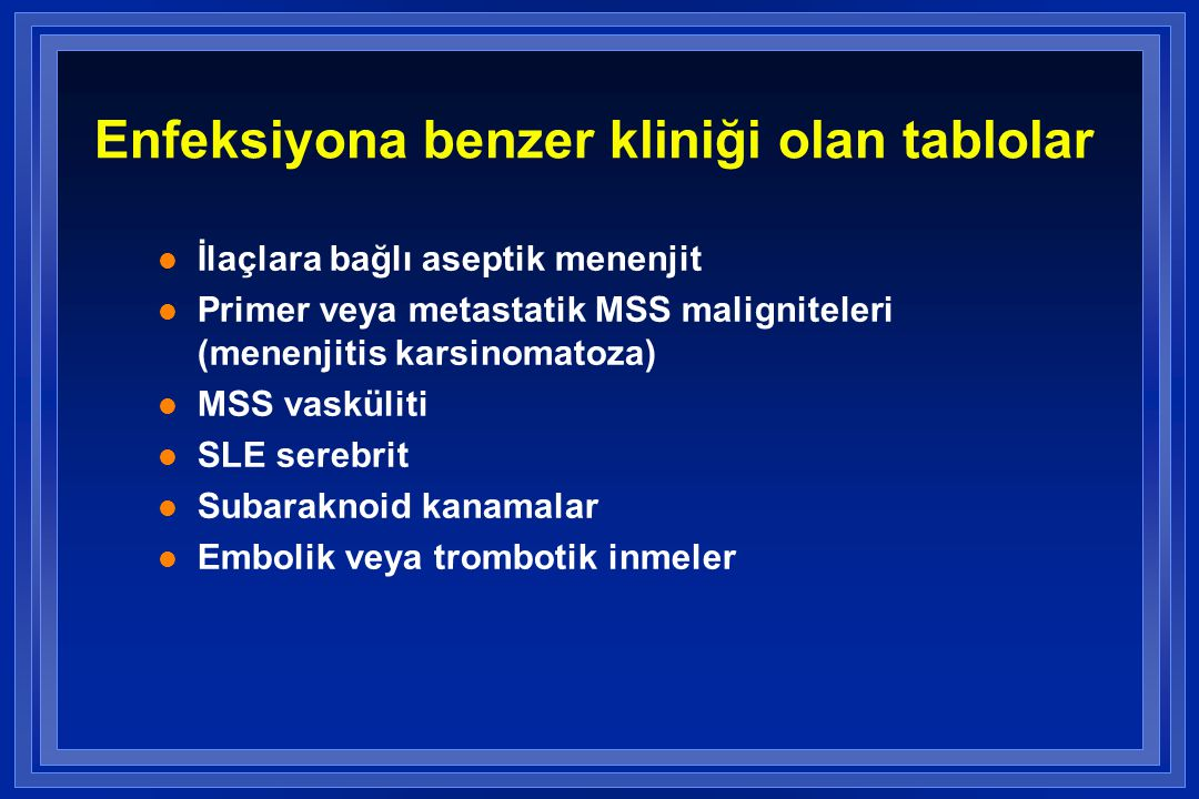 Enfeksiyona benzer kliniği olan tablolar l İlaçlara bağlı aseptik menenjit l Primer veya metastatik MSS maligniteleri (menenjitis karsinomatoza) l MSS