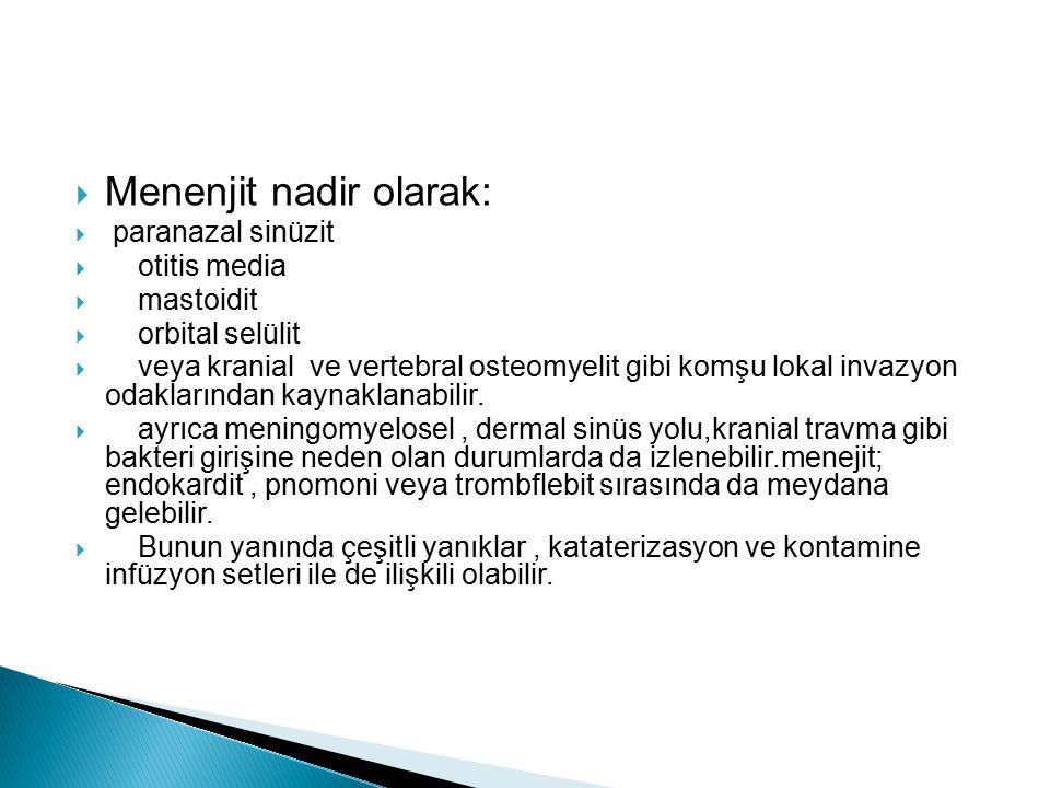  Menenjit nadir olarak:  paranazal sinüzit  otitis media  mastoidit  orbital selülit  veya kranial ve vertebral osteomyelit gibi komşu lokal inv
