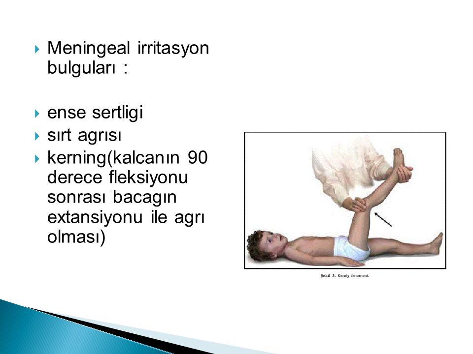  Meningeal irritasyon bulguları :  ense sertligi  sırt agrısı  kerning(kalcanın 90 derece fleksiyonu sonrası bacagın extansiyonu ile agrı olması)