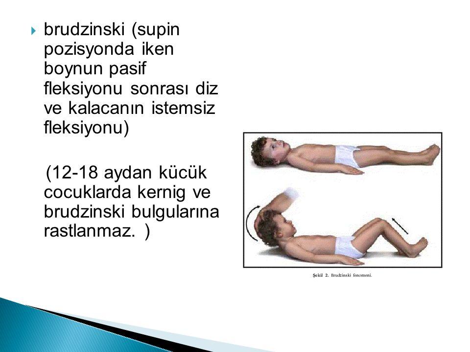 brudzinski (supin pozisyonda iken boynun pasif fleksiyonu sonrası diz ve kalacanın istemsiz fleksiyonu) (12-18 aydan kücük cocuklarda kernig ve brud