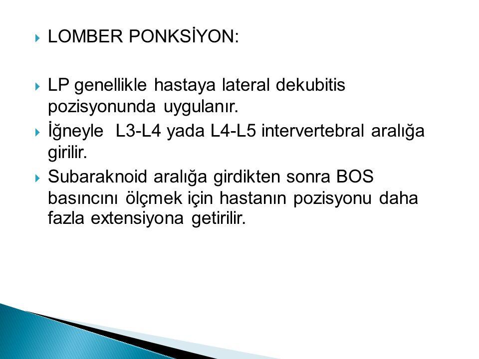  LOMBER PONKSİYON:  LP genellikle hastaya lateral dekubitis pozisyonunda uygulanır.  İğneyle L3-L4 yada L4-L5 intervertebral aralığa girilir.  Sub