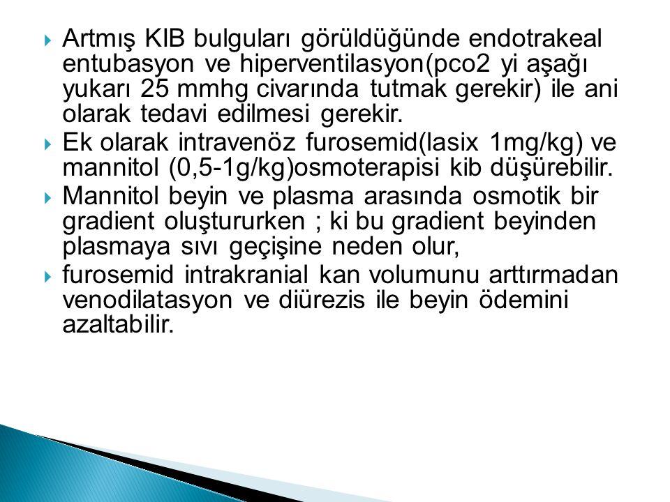  Artmış KIB bulguları görüldüğünde endotrakeal entubasyon ve hiperventilasyon(pco2 yi aşağı yukarı 25 mmhg civarında tutmak gerekir) ile ani olarak t