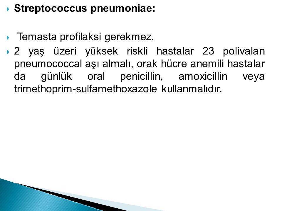  Streptococcus pneumoniae:  Temasta profilaksi gerekmez.  2 yaş üzeri yüksek riskli hastalar 23 polivalan pneumococcal aşı almalı, orak hücre anemi