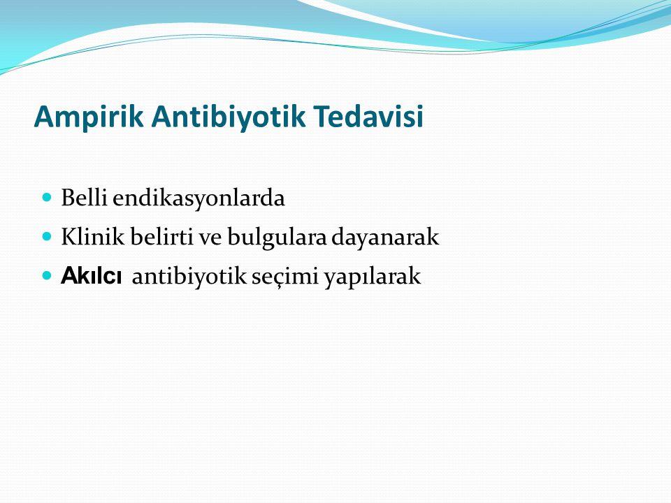 Ampirik Antibiyotik Tedavisi Belli endikasyonlarda Klinik belirti ve bulgulara dayanarak Akılcı antibiyotik seçimi yapılarak