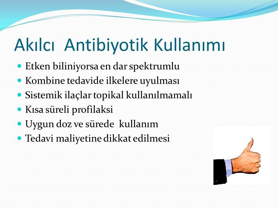 Akılcı Antibiyotik Kullanımı Etken biliniyorsa en dar spektrumlu Kombine tedavide ilkelere uyulması Sistemik ilaçlar topikal kullanılmamalı Kısa süreli profilaksi Uygun doz ve sürede kullanım Tedavi maliyetine dikkat edilmesi