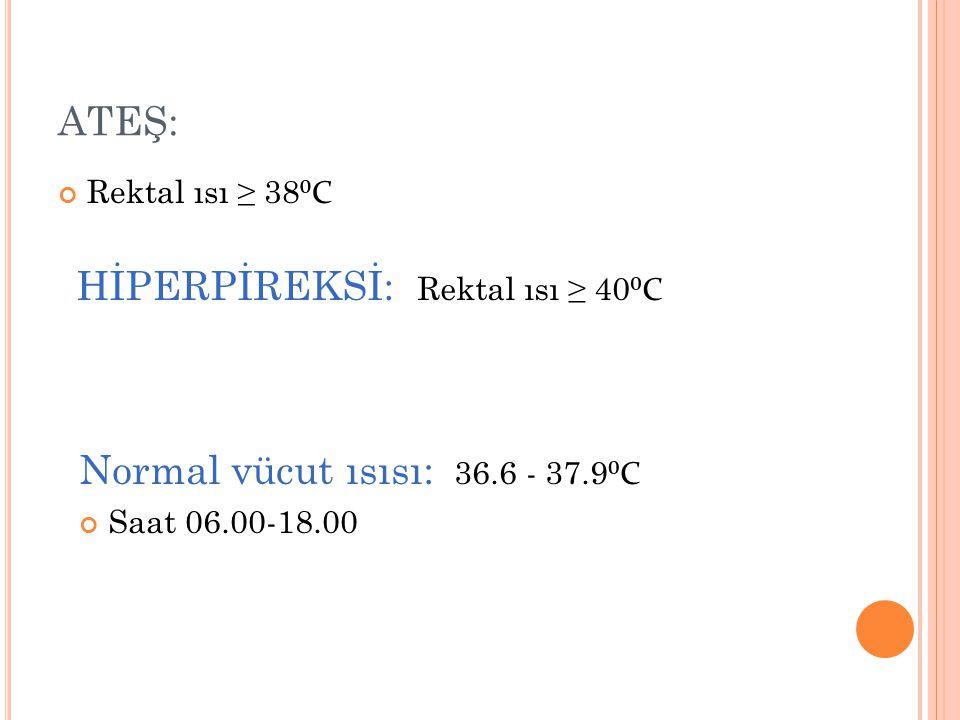 ATEŞ: Rektal ısı ≥ 38 ⁰C HİPERPİREKSİ: Rektal ısı ≥ 40 ⁰C Normal vücut ısısı: 36.6 - 37.9 ⁰C Saat 06.00-18.00