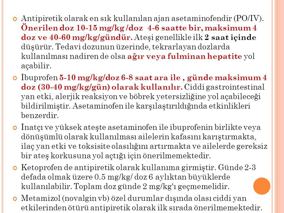 Antipiretik olarak en sık kullanılan ajan asetaminofendir (PO/IV). Önerilen doz 10-15 mg/kg /doz 4-6 saatte bir, maksimum 4 doz ve 40-60 mg/kg/gündür.