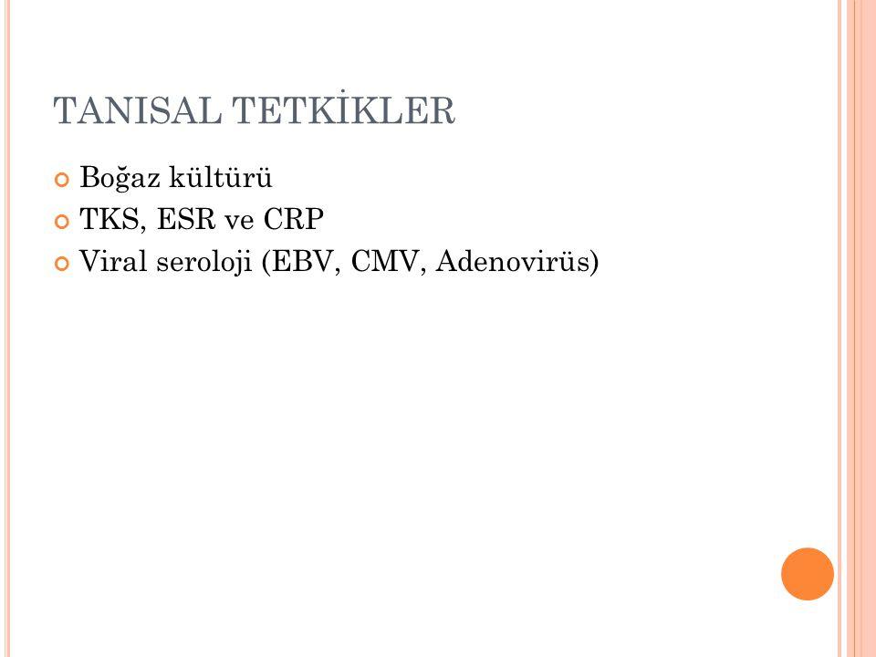 TANISAL TETKİKLER Boğaz kültürü TKS, ESR ve CRP Viral seroloji (EBV, CMV, Adenovirüs)