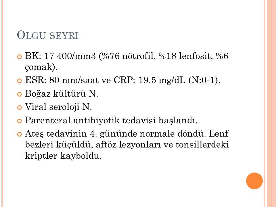 O LGU SEYRI BK: 17 400/mm3 (%76 nötrofil, %18 lenfosit, %6 çomak), ESR: 80 mm/saat ve CRP: 19.5 mg/dL (N:0-1). Boğaz kültürü N. Viral seroloji N. Pare