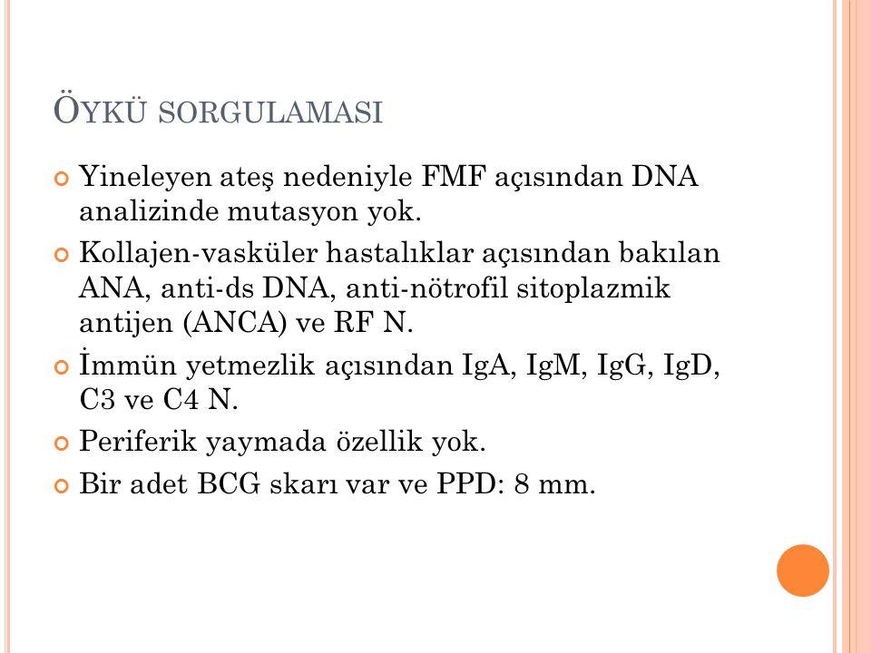 Ö YKÜ SORGULAMASI Yineleyen ateş nedeniyle FMF açısından DNA analizinde mutasyon yok. Kollajen-vasküler hastalıklar açısından bakılan ANA, anti-ds DNA