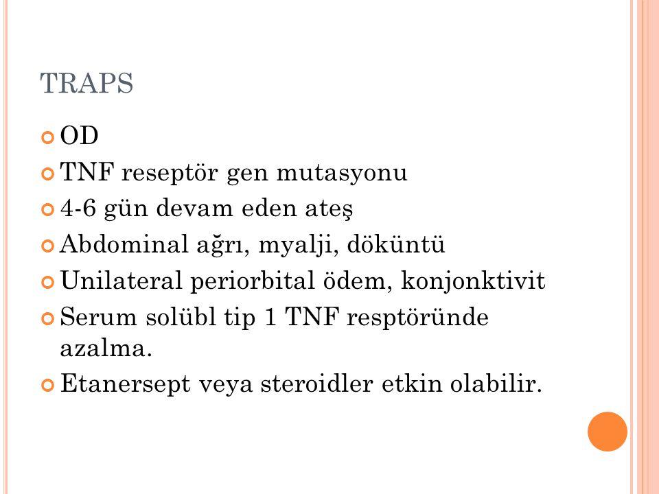 TRAPS OD TNF reseptör gen mutasyonu 4-6 gün devam eden ateş Abdominal ağrı, myalji, döküntü Unilateral periorbital ödem, konjonktivit Serum solübl tip
