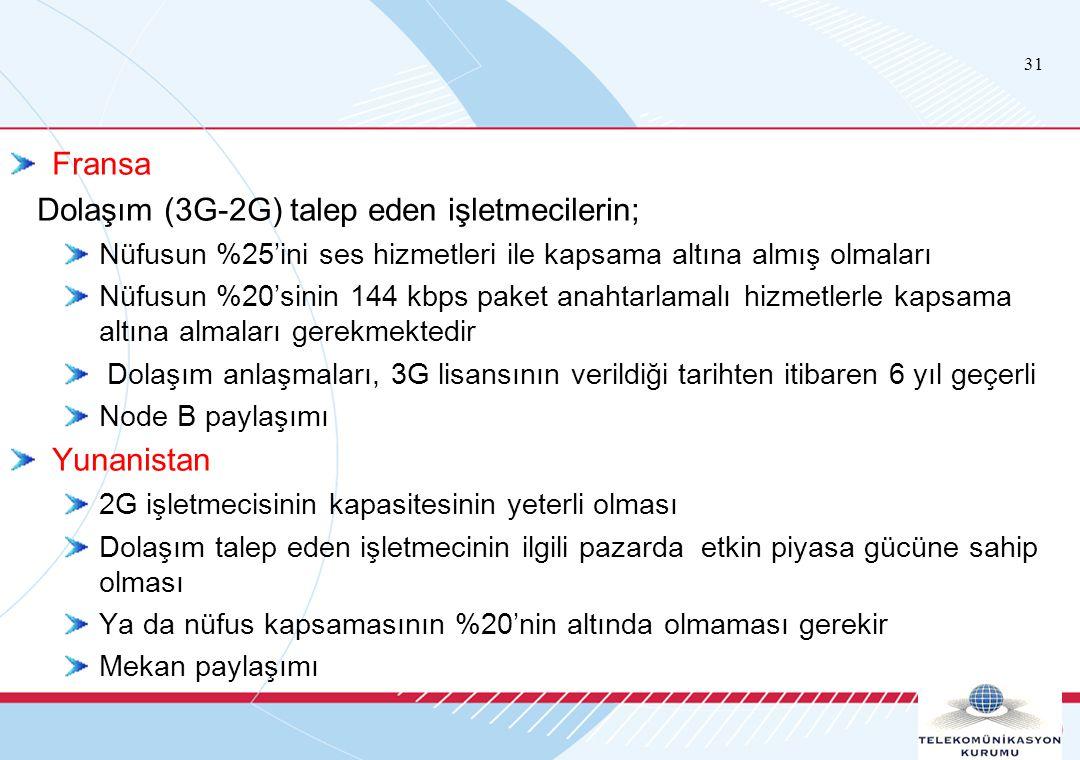 31 Fransa Dolaşım (3G-2G) talep eden işletmecilerin; Nüfusun %25'ini ses hizmetleri ile kapsama altına almış olmaları Nüfusun %20'sinin 144 kbps paket anahtarlamalı hizmetlerle kapsama altına almaları gerekmektedir Dolaşım anlaşmaları, 3G lisansının verildiği tarihten itibaren 6 yıl geçerli Node B paylaşımı Yunanistan 2G işletmecisinin kapasitesinin yeterli olması Dolaşım talep eden işletmecinin ilgili pazarda etkin piyasa gücüne sahip olması Ya da nüfus kapsamasının %20'nin altında olmaması gerekir Mekan paylaşımı