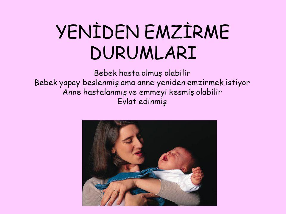 YENİDEN EMZİRME DURUMLARI Bebek hasta olmuş olabilir Bebek yapay beslenmiş ama anne yeniden emzirmek istiyor Anne hastalanmış ve emmeyi kesmiş olabilir Evlat edinmiş