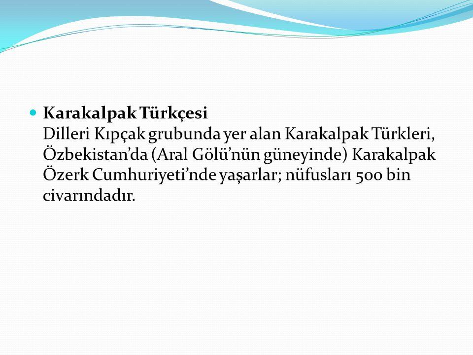 Karakalpak Türkçesi Dilleri Kıpçak grubunda yer alan Karakalpak Türkleri, Özbekistan'da (Aral Gölü'nün güneyinde) Karakalpak Özerk Cumhuriyeti'nde yaş
