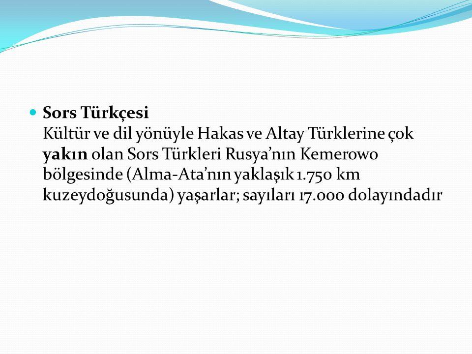 Sors Türkçesi Kültür ve dil yönüyle Hakas ve Altay Türklerine çok yakın olan Sors Türkleri Rusya'nın Kemerowo bölgesinde (Alma-Ata'nın yaklaşık 1.750