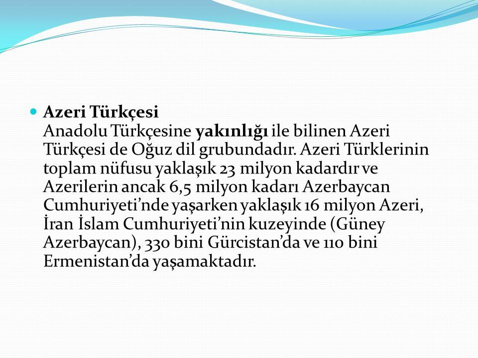 Azeri Türkçesi Anadolu Türkçesine yakınlığı ile bilinen Azeri Türkçesi de Oğuz dil grubundadır. Azeri Türklerinin toplam nüfusu yaklaşık 23 milyon kad