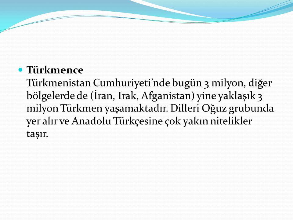 Türkmence Türkmenistan Cumhuriyeti'nde bugün 3 milyon, diğer bölgelerde de (İran, Irak, Afganistan) yine yaklaşık 3 milyon Türkmen yaşamaktadır. Dille