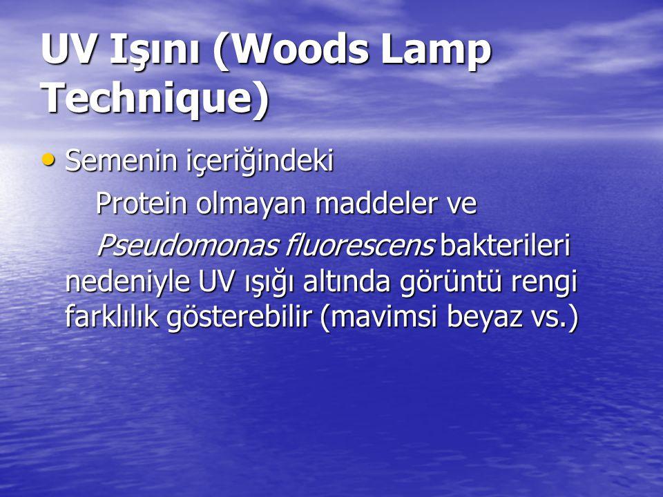 UV Işını (Woods Lamp Technique) Semenin içeriğindeki Semenin içeriğindeki Protein olmayan maddeler ve Protein olmayan maddeler ve Pseudomonas fluorescens bakterileri nedeniyle UV ışığı altında görüntü rengi farklılık gösterebilir (mavimsi beyaz vs.) Pseudomonas fluorescens bakterileri nedeniyle UV ışığı altında görüntü rengi farklılık gösterebilir (mavimsi beyaz vs.)