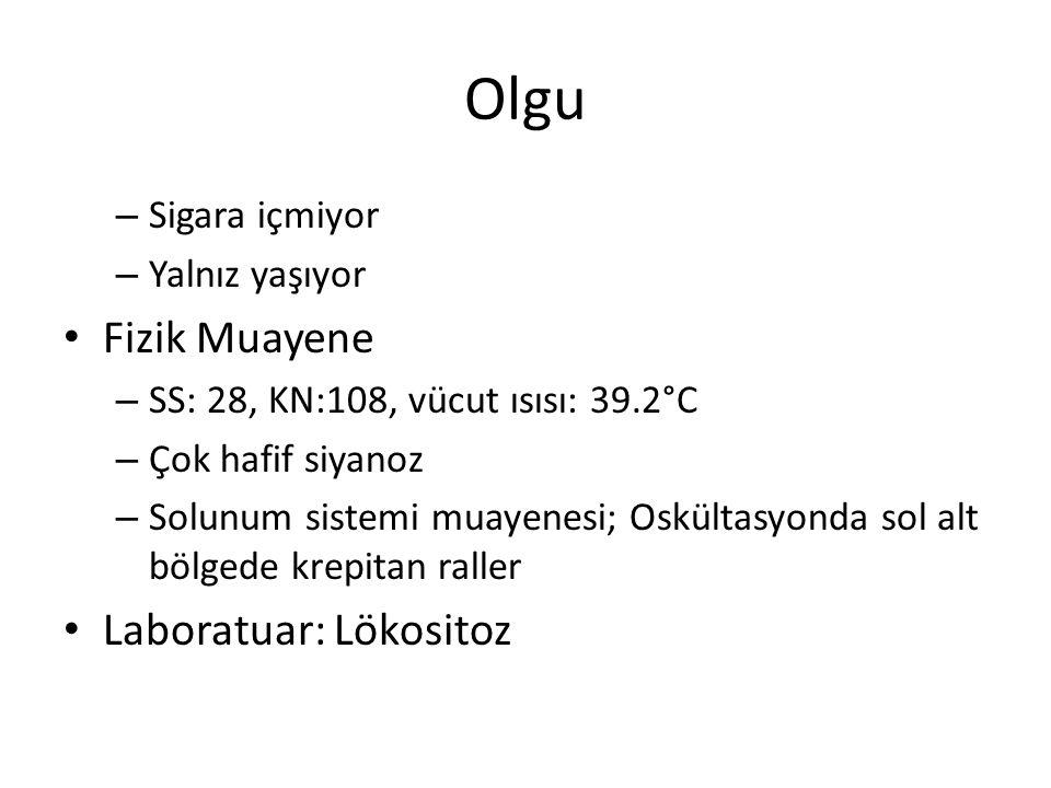 Olgu – Sigara içmiyor – Yalnız yaşıyor Fizik Muayene – SS: 28, KN:108, vücut ısısı: 39.2°C – Çok hafif siyanoz – Solunum sistemi muayenesi; Oskültasyo