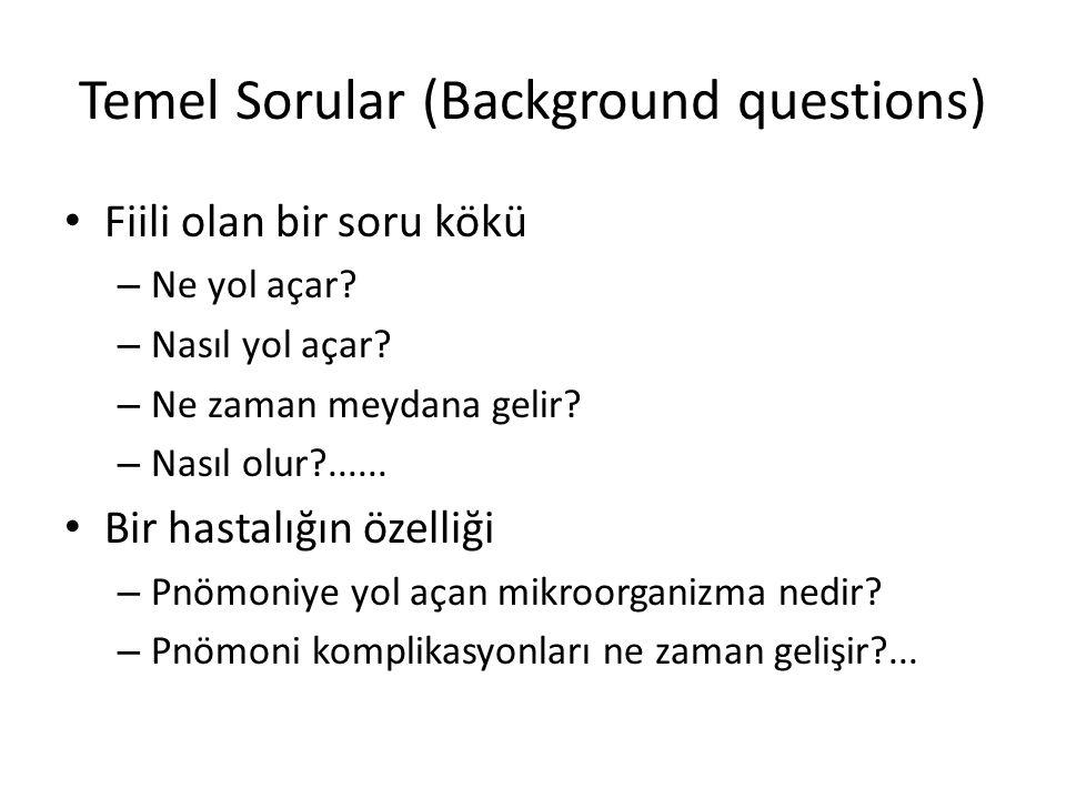 Temel Sorular (Background questions) Fiili olan bir soru kökü – Ne yol açar? – Nasıl yol açar? – Ne zaman meydana gelir? – Nasıl olur?...... Bir hasta
