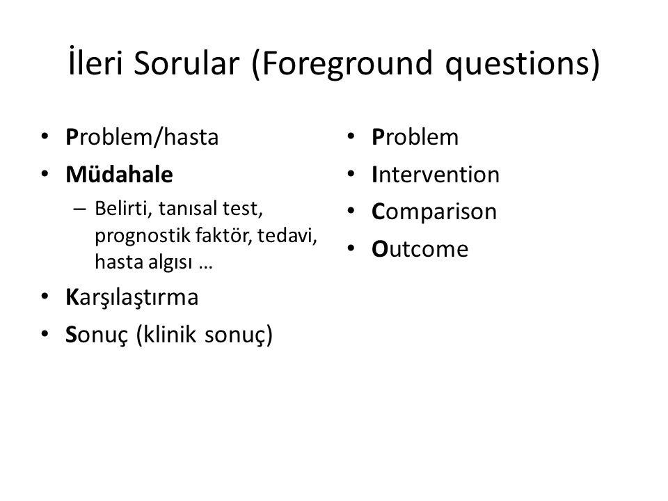 İleri Sorular (Foreground questions) Problem/hasta Müdahale – Belirti, tanısal test, prognostik faktör, tedavi, hasta algısı … Karşılaştırma Sonuç (kl