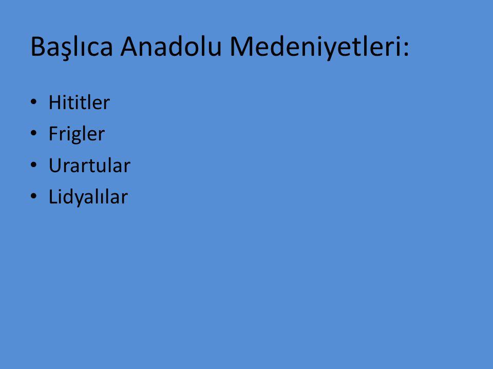 Başlıca Anadolu Medeniyetleri: Hititler Frigler Urartular Lidyalılar
