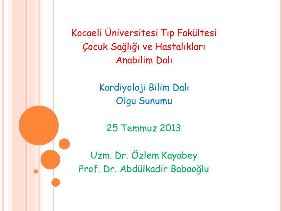 Kocaeli Üniversitesi Tıp Fakültesi Çocuk Sağlığı ve Hastalıkları Anabilim Dalı Kardiyoloji Bilim Dalı Olgu Sunumu 25 Temmuz 2013 Uzm. Dr. Özlem Kayabe