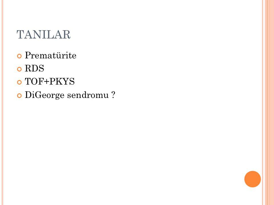 TANILAR Prematürite RDS TOF+PKYS DiGeorge sendromu ?