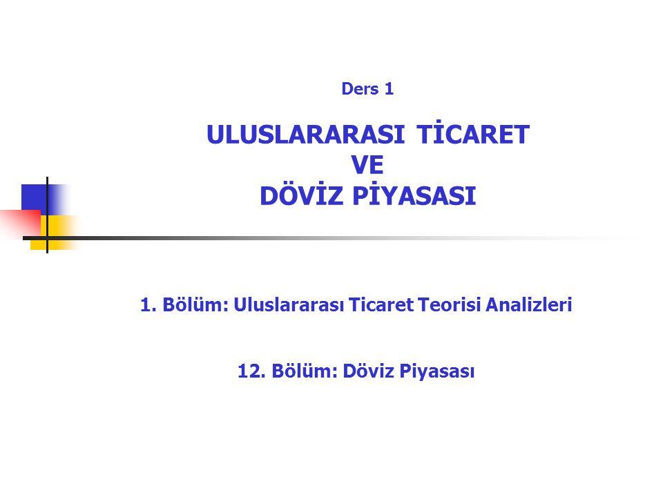 Ders 1 ULUSLARARASI TİCARET VE DÖVİZ PİYASASI 1.Bölüm: Uluslararası Ticaret Teorisi Analizleri 12.