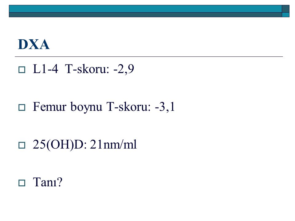 DXA  L1-4 T-skoru: -2,9  Femur boynu T-skoru: -3,1  25(OH)D: 21nm/ml  Tanı?