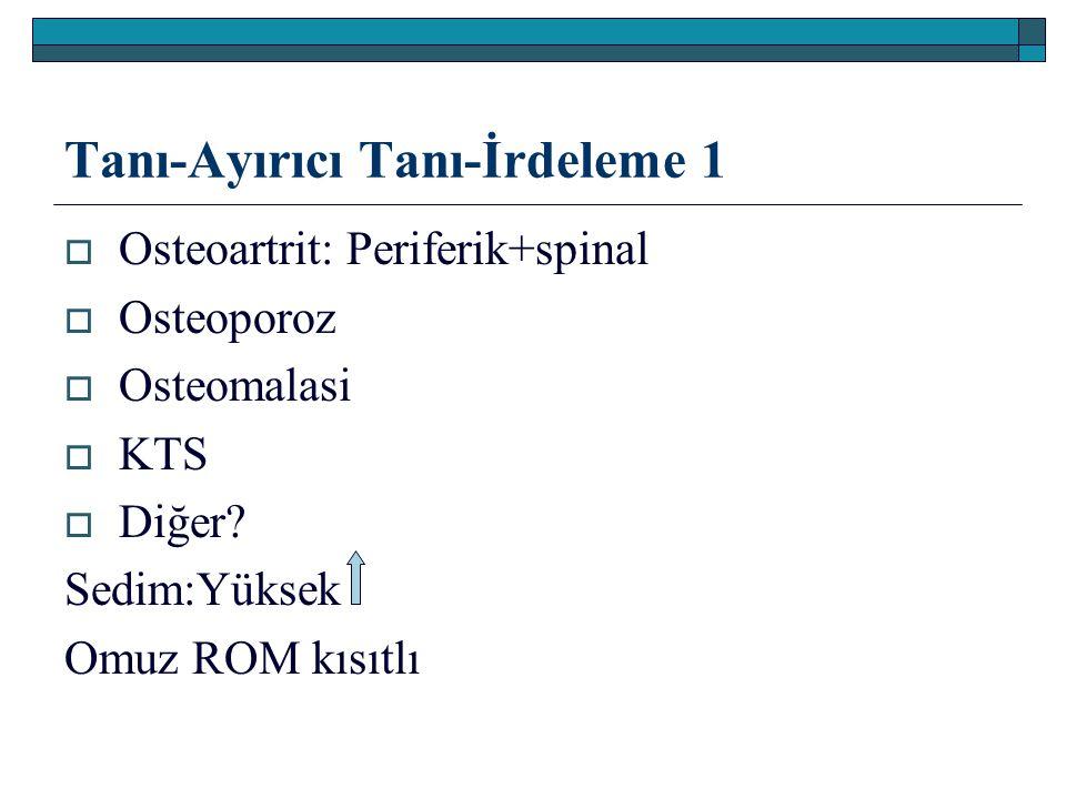 Tanı-Ayırıcı Tanı-İrdeleme 1  Osteoartrit: Periferik+spinal  Osteoporoz  Osteomalasi  KTS  Diğer? Sedim:Yüksek Omuz ROM kısıtlı