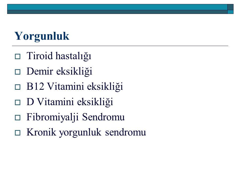 Yorgunluk  Tiroid hastalığı  Demir eksikliği  B12 Vitamini eksikliği  D Vitamini eksikliği  Fibromiyalji Sendromu  Kronik yorgunluk sendromu