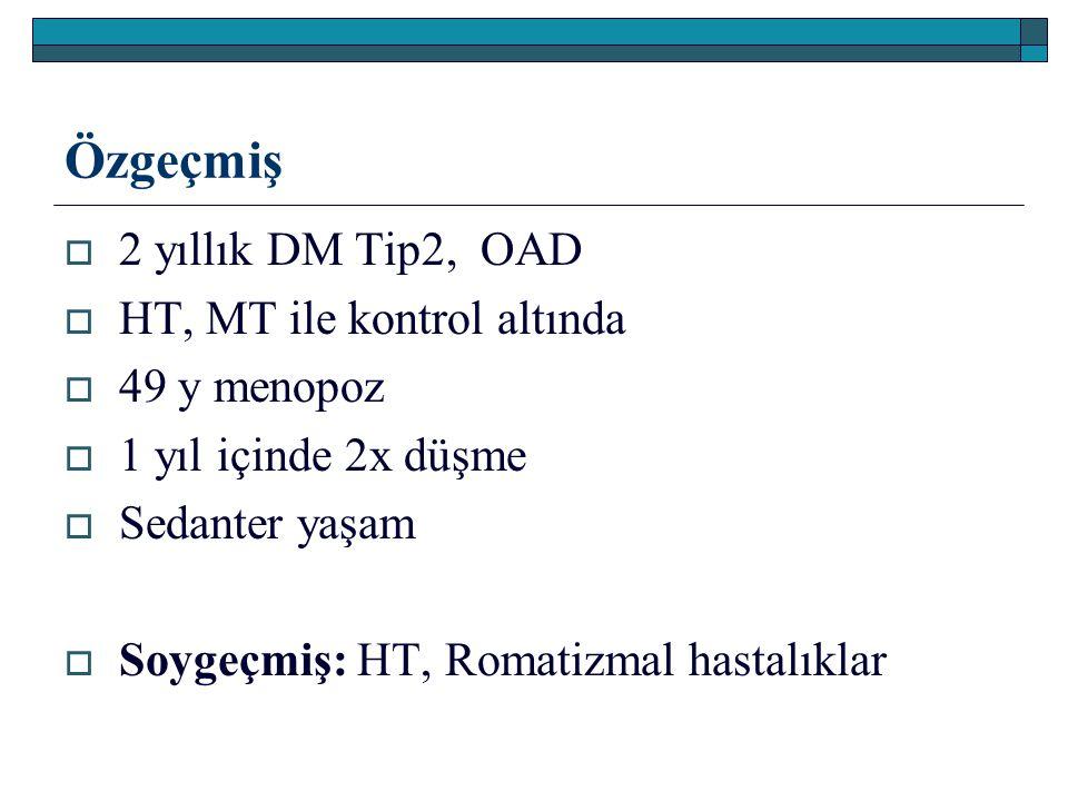 Özgeçmiş  2 yıllık DM Tip2, OAD  HT, MT ile kontrol altında  49 y menopoz  1 yıl içinde 2x düşme  Sedanter yaşam  Soygeçmiş: HT, Romatizmal hast