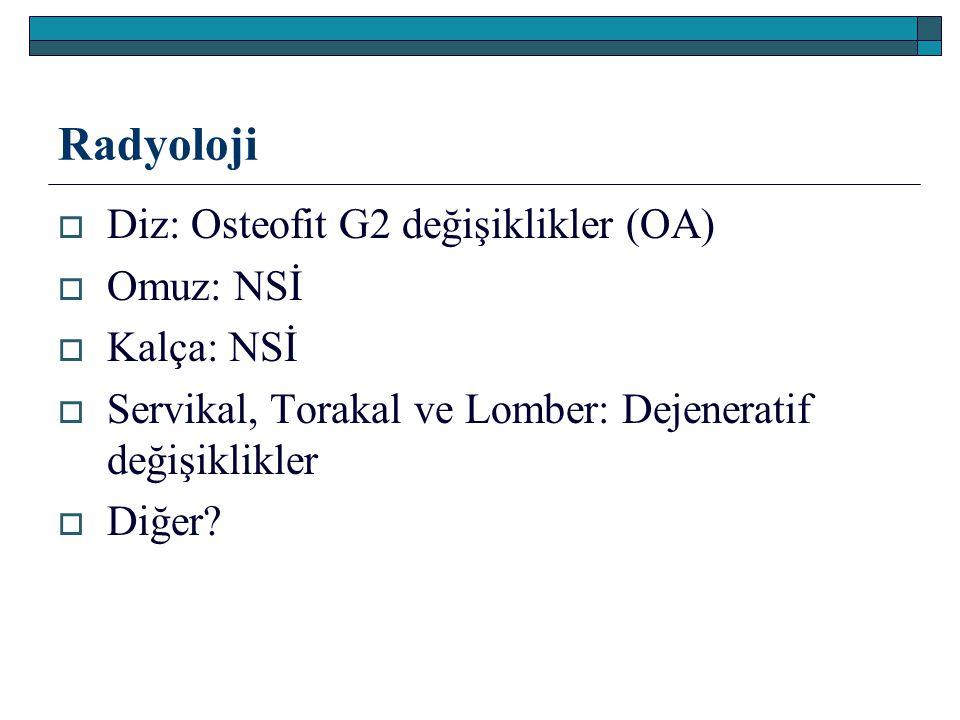 Radyoloji  Diz: Osteofit G2 değişiklikler (OA)  Omuz: NSİ  Kalça: NSİ  Servikal, Torakal ve Lomber: Dejeneratif değişiklikler  Diğer?
