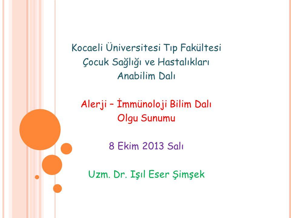 Kocaeli Üniversitesi Tıp Fakültesi Çocuk Sağlığı ve Hastalıkları Anabilim Dalı Alerji – İmmünoloji Bilim Dalı Olgu Sunumu 8 Ekim 2013 Salı Uzm. Dr. Iş
