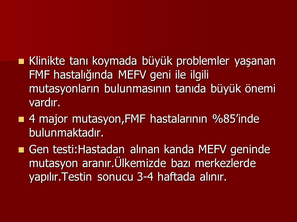 Klinikte tanı koymada büyük problemler yaşanan FMF hastalığında MEFV geni ile ilgili mutasyonların bulunmasının tanıda büyük önemi vardır. Klinikte ta