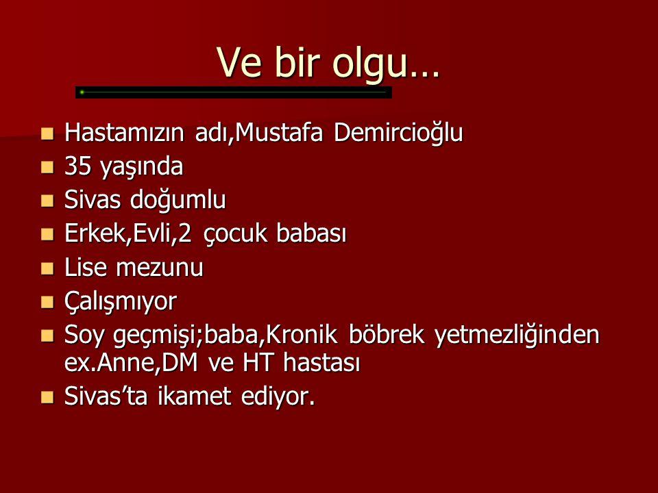 Ve bir olgu… Hastamızın adı,Mustafa Demircioğlu Hastamızın adı,Mustafa Demircioğlu 35 yaşında 35 yaşında Sivas doğumlu Sivas doğumlu Erkek,Evli,2 çocu
