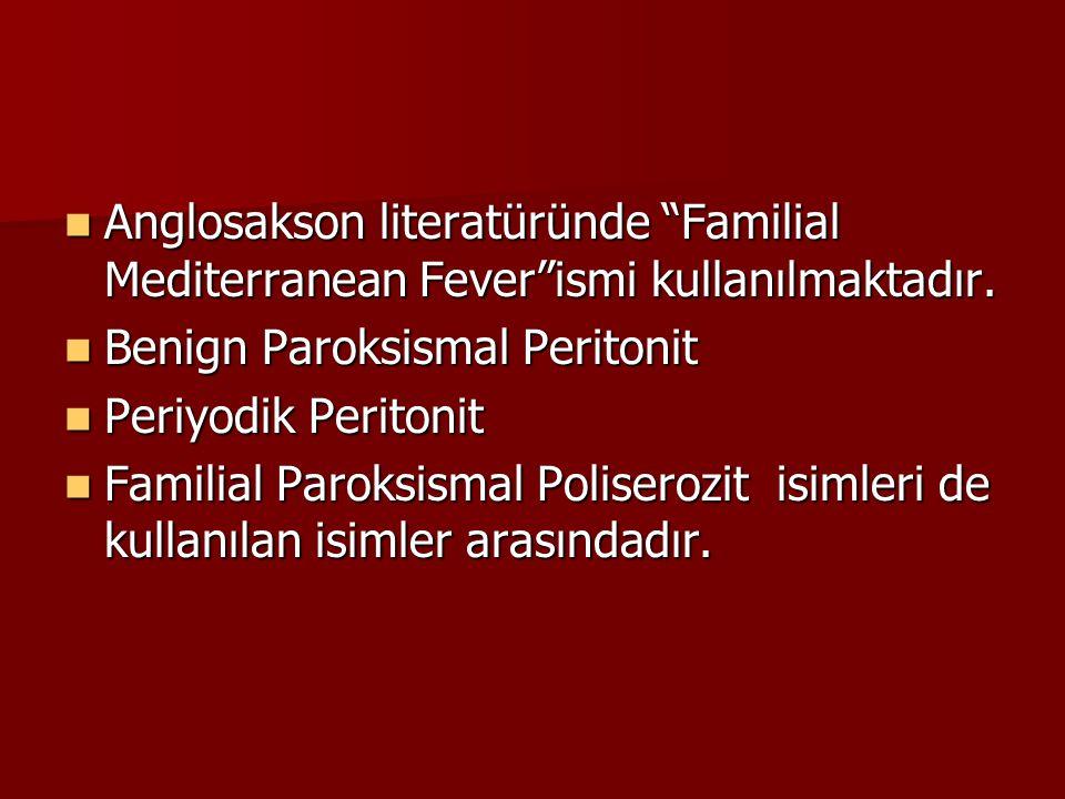 "Anglosakson literatüründe ""Familial Mediterranean Fever""ismi kullanılmaktadır. Anglosakson literatüründe ""Familial Mediterranean Fever""ismi kullanılma"