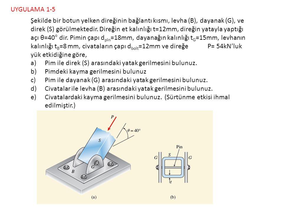 54 kN 12 mm 18mm 15 mm8 mm 12 mm UYGULAMA 1-5 Şekilde bir botun yelken direğinin bağlantı kısmı, levha (B), dayanak (G), ve direk (S) görülmektedir. D