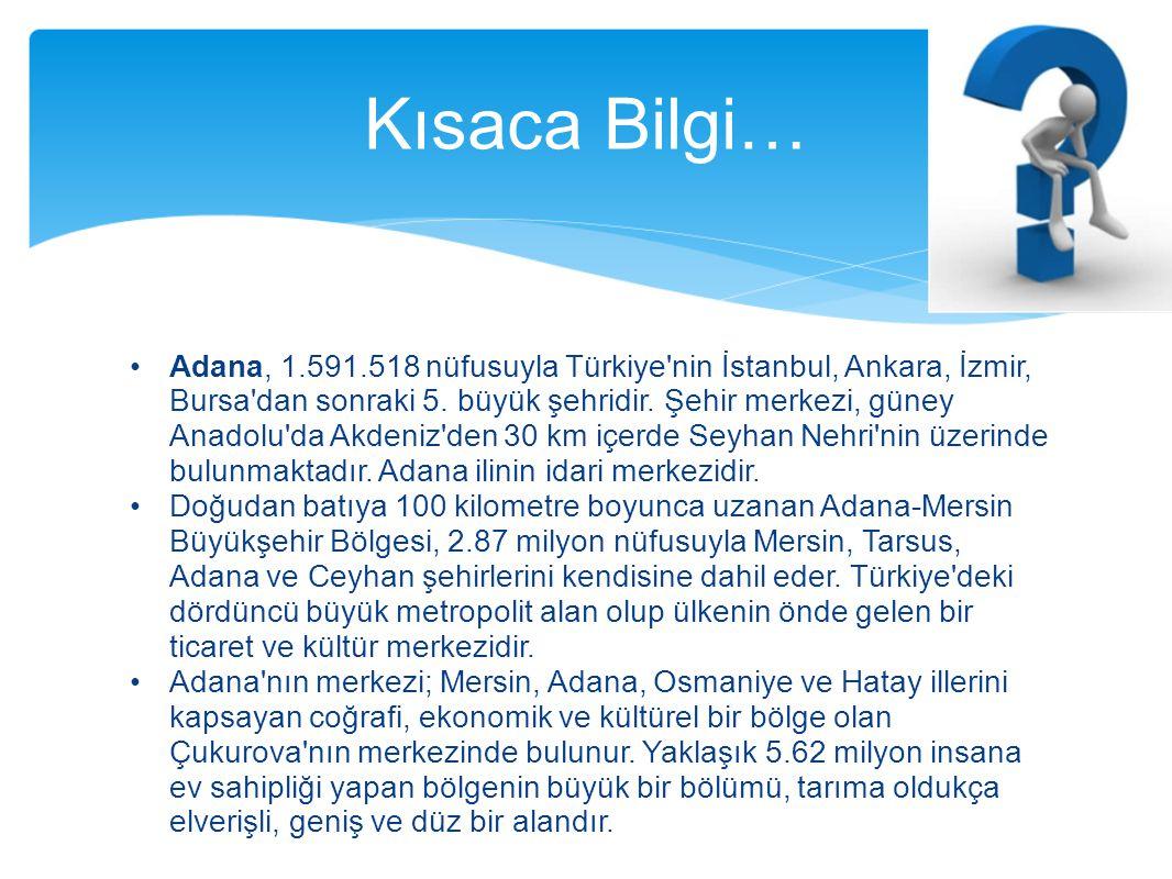 Adana, 1.591.518 nüfusuyla Türkiye'nin İstanbul, Ankara, İzmir, Bursa'dan sonraki 5. büyük şehridir. Şehir merkezi, güney Anadolu'da Akdeniz'den 30 km