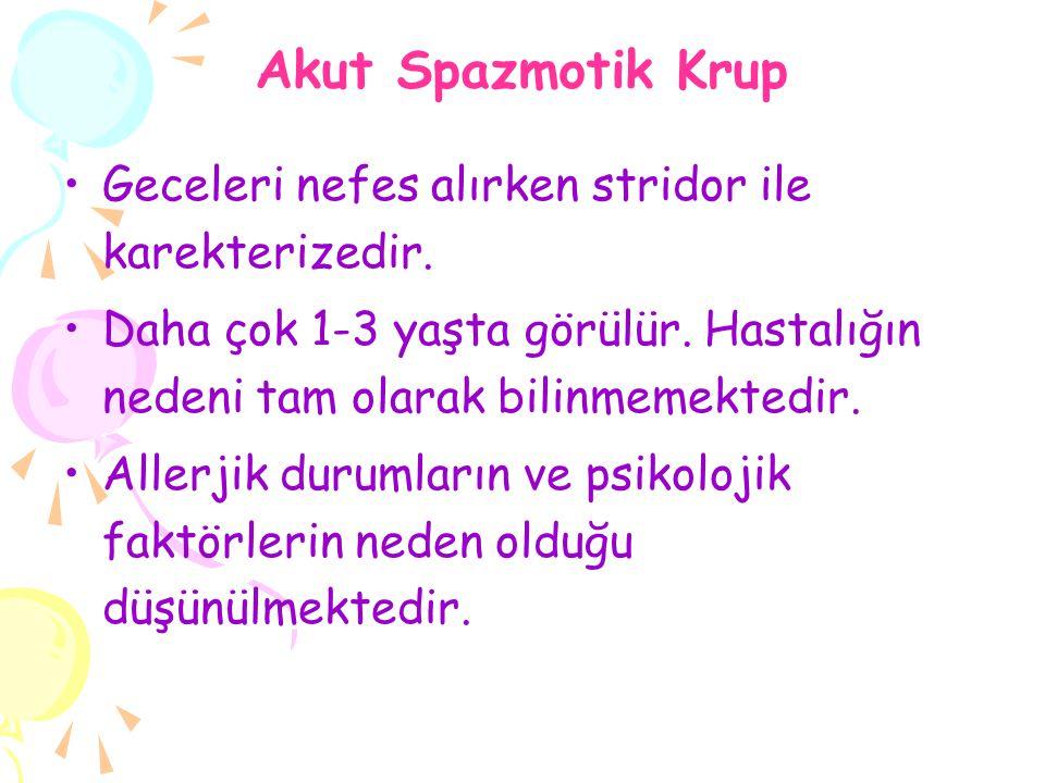 Akut Spazmotik Krup Geceleri nefes alırken stridor ile karekterizedir. Daha çok 1-3 yaşta görülür. Hastalığın nedeni tam olarak bilinmemektedir. Aller