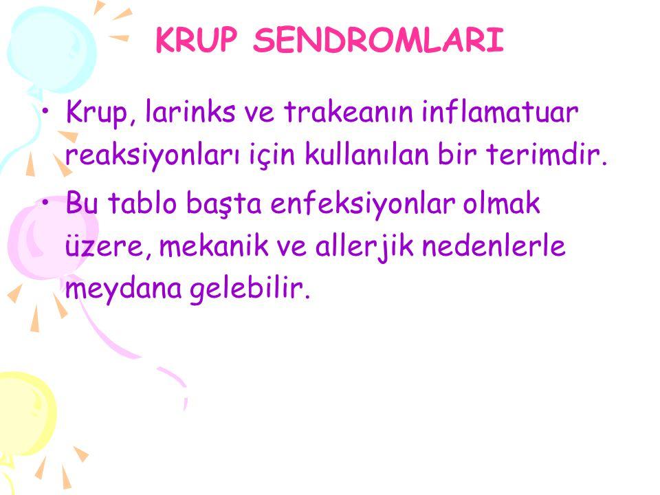 KRUP SENDROMLARI Krup, larinks ve trakeanın inflamatuar reaksiyonları için kullanılan bir terimdir. Bu tablo başta enfeksiyonlar olmak üzere, mekanik