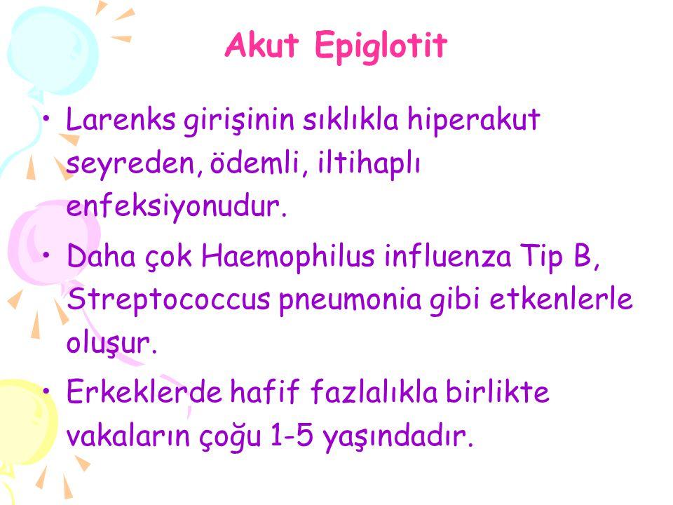 Akut Epiglotit Larenks girişinin sıklıkla hiperakut seyreden, ödemli, iltihaplı enfeksiyonudur. Daha çok Haemophilus influenza Tip B, Streptococcus pn