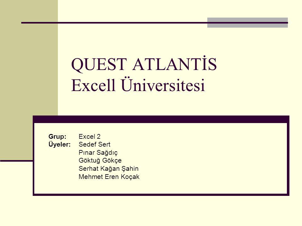 QUEST ATLANTİS Excell Üniversitesi Grup:Excel 2 Üyeler: Sedef Sert Pınar Sağdıç Göktuğ Gökçe Serhat Kağan Şahin Mehmet Eren Koçak