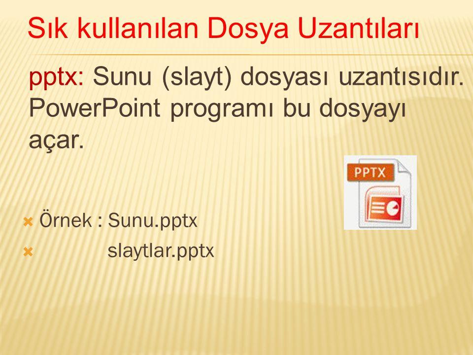 pptx: Sunu (slayt) dosyası uzantısıdır. PowerPoint programı bu dosyayı açar.  Örnek : Sunu.pptx  slaytlar.pptx Sık kullanılan Dosya Uzantıları