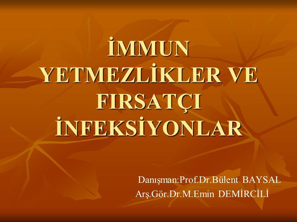 İMMUN YETMEZLİKLER VE FIRSATÇI İNFEKSİYONLAR Danışman:Prof.Dr.Bülent BAYSAL Arş.Gör.Dr.M.Emin DEMİRCİLİ