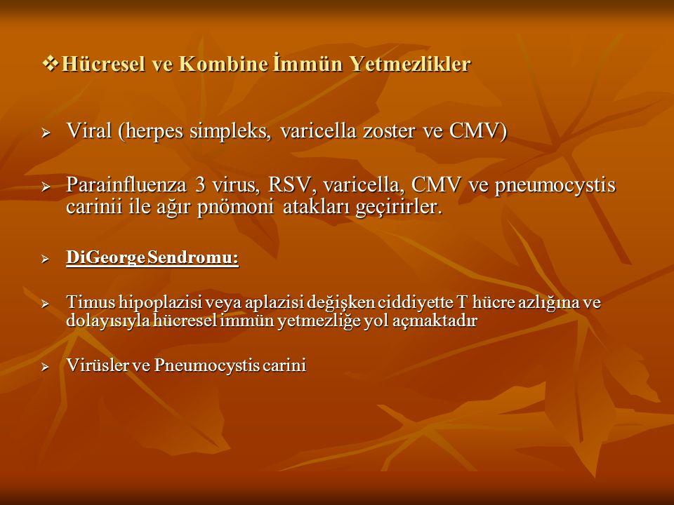  Hücresel ve Kombine İmmün Yetmezlikler  Viral (herpes simpleks, varicella zoster ve CMV)  Parainfluenza 3 virus, RSV, varicella, CMV ve pneumocyst